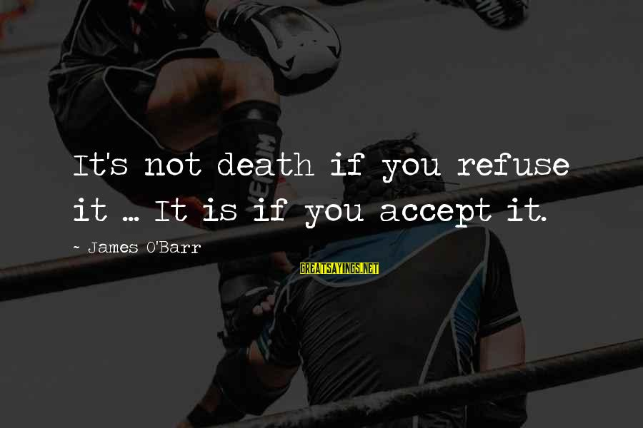 It's Not You Sayings By James O'Barr: It's not death if you refuse it ... It is if you accept it.