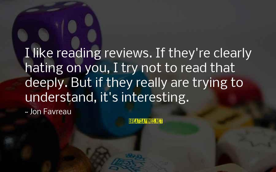 It's Not You Sayings By Jon Favreau: I like reading reviews. If they're clearly hating on you, I try not to read