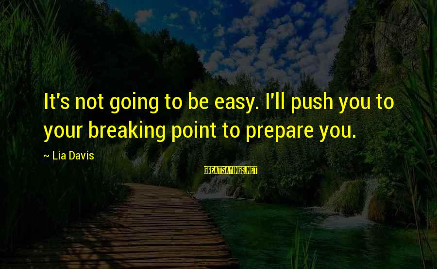 It's Not You Sayings By Lia Davis: It's not going to be easy. I'll push you to your breaking point to prepare