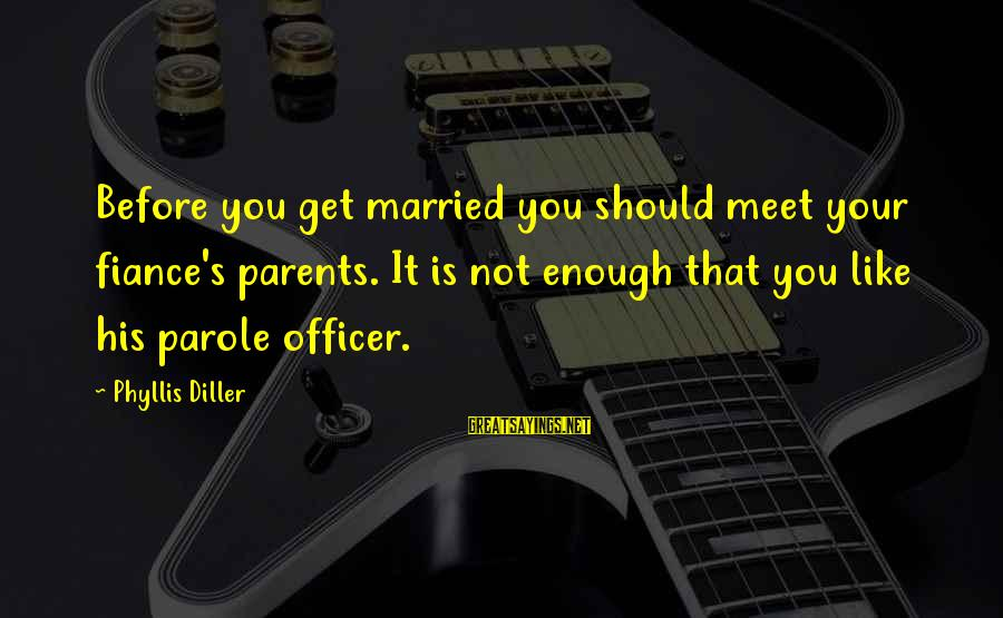 It's Not You Sayings By Phyllis Diller: Before you get married you should meet your fiance's parents. It is not enough that