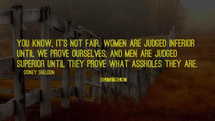 It's Not You Sayings By Sidney Sheldon: You know, it's not fair. Women are judged inferior until we prove ourselves, and men