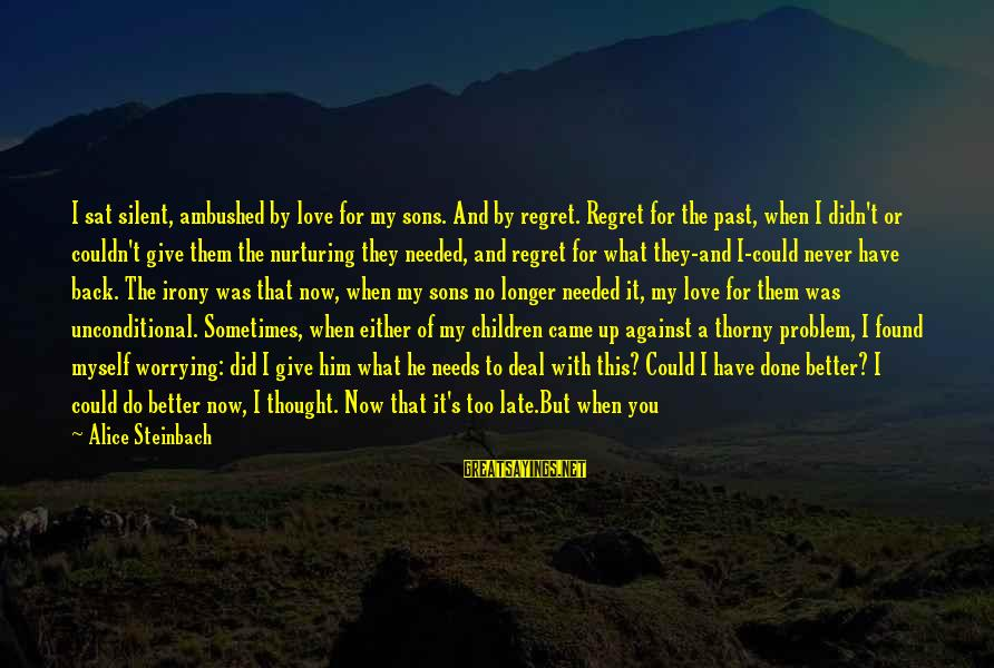 It's Now Or Never Sayings By Alice Steinbach: I sat silent, ambushed by love for my sons. And by regret. Regret for the