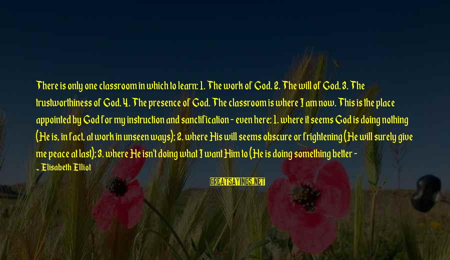 It's Now Or Never Sayings By Elisabeth Elliot: There is only one classroom in which to learn: 1. The work of God. 2.