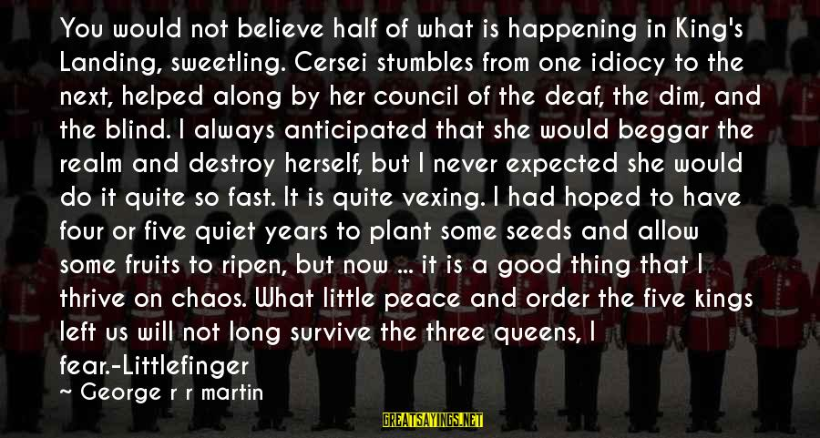 It's Now Or Never Sayings By George R R Martin: You would not believe half of what is happening in King's Landing, sweetling. Cersei stumbles