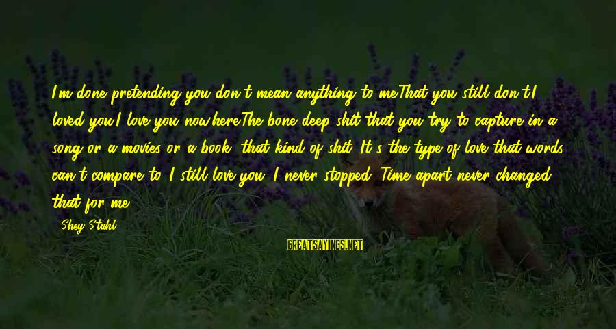 It's Now Or Never Sayings By Shey Stahl: I'm done pretending you don't mean anything to me.That you still don't.I loved you.I love