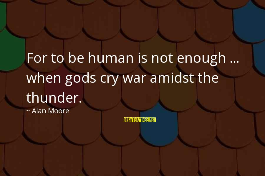 It's Ok To Cry Sayings By Alan Moore: For to be human is not enough ... when gods cry war amidst the thunder.