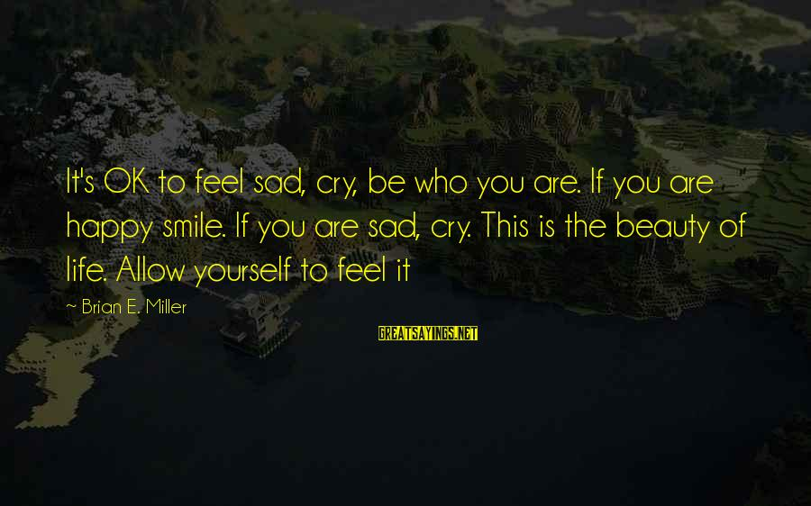 It's Ok To Cry Sayings By Brian E. Miller: It's OK to feel sad, cry, be who you are. If you are happy smile.