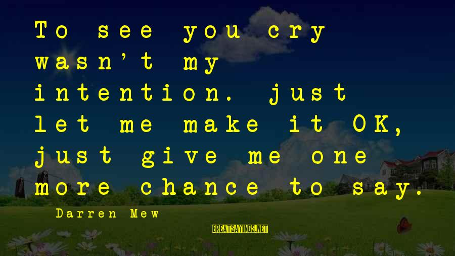 It's Ok To Cry Sayings By Darren Mew: To see you cry wasn't my intention. just let me make it OK, just give
