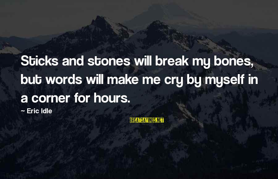 It's Ok To Cry Sayings By Eric Idle: Sticks and stones will break my bones, but words will make me cry by myself