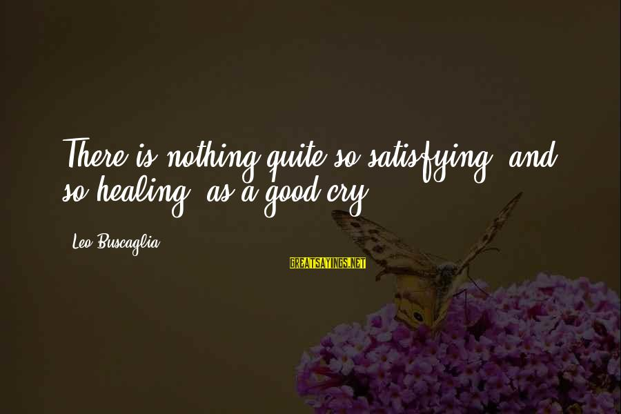 It's Ok To Cry Sayings By Leo Buscaglia: There is nothing quite so satisfying, and so healing, as a good cry.