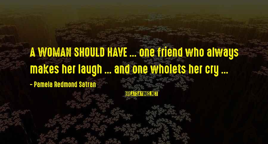 It's Ok To Cry Sayings By Pamela Redmond Satran: A WOMAN SHOULD HAVE ... one friend who always makes her laugh ... and one