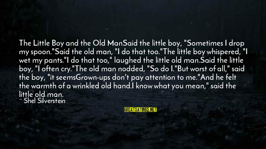 "It's Ok To Cry Sayings By Shel Silverstein: The Little Boy and the Old ManSaid the little boy, ""Sometimes I drop my spoon.""Said"