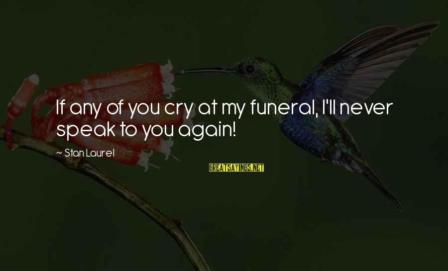 It's Ok To Cry Sayings By Stan Laurel: If any of you cry at my funeral, I'll never speak to you again!