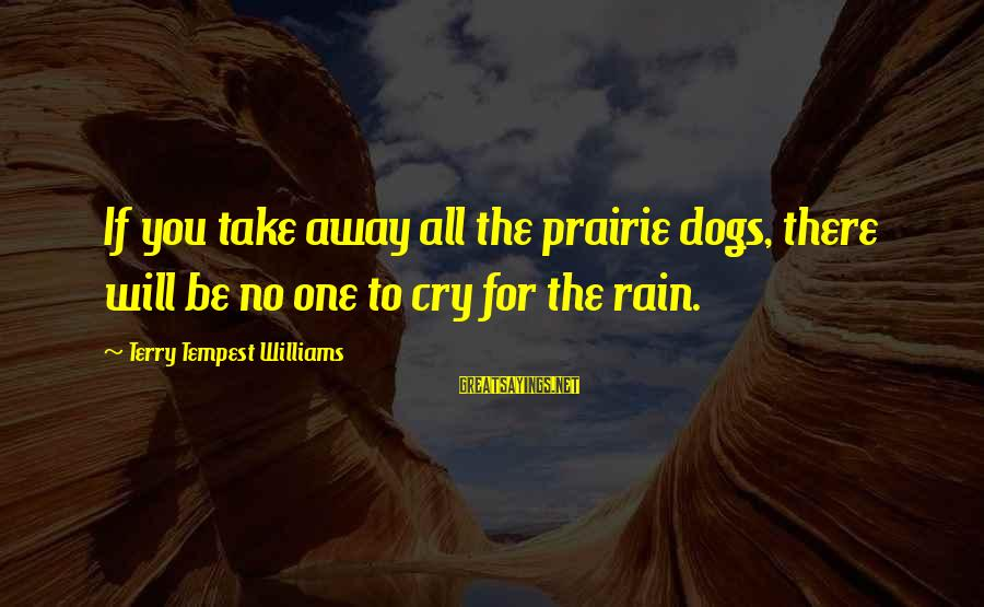 It's Ok To Cry Sayings By Terry Tempest Williams: If you take away all the prairie dogs, there will be no one to cry