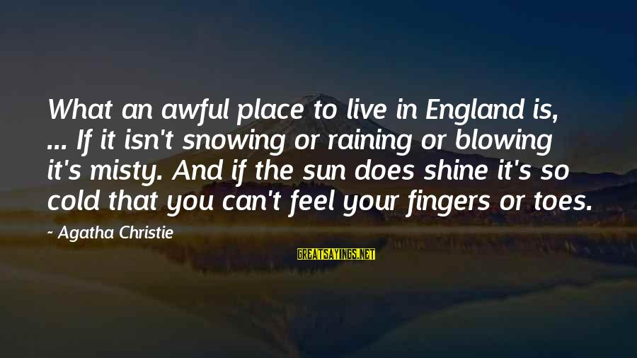 It's So Cold That Sayings By Agatha Christie: What an awful place to live in England is, ... If it isn't snowing or