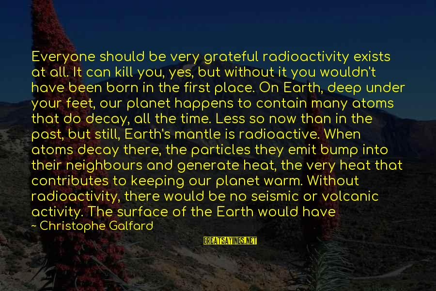 It's So Cold That Sayings By Christophe Galfard: Everyone should be very grateful radioactivity exists at all. It can kill you, yes, but