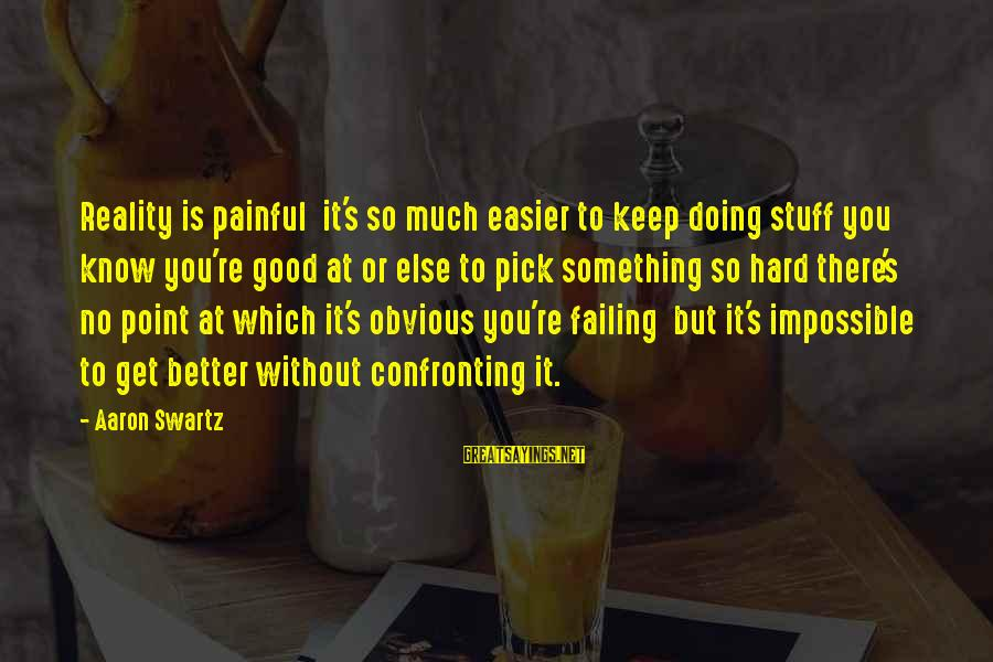 It's So Obvious Sayings By Aaron Swartz: Reality is painful it's so much easier to keep doing stuff you know you're good