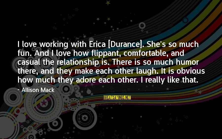 It's So Obvious Sayings By Allison Mack: I love working with Erica [Durance]. She's so much fun. And I love how flippant,