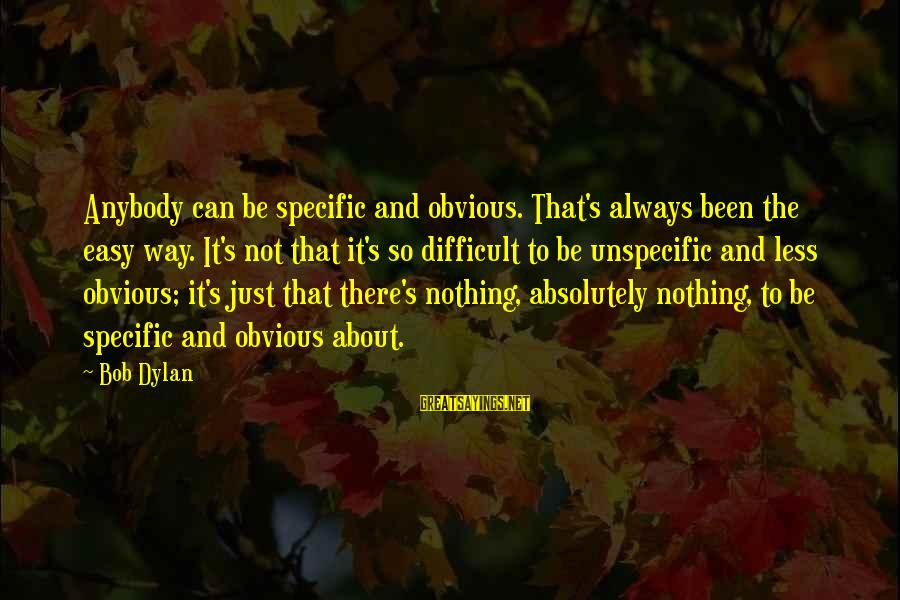 It's So Obvious Sayings By Bob Dylan: Anybody can be specific and obvious. That's always been the easy way. It's not that