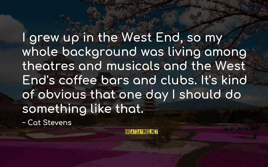 It's So Obvious Sayings By Cat Stevens: I grew up in the West End, so my whole background was living among theatres