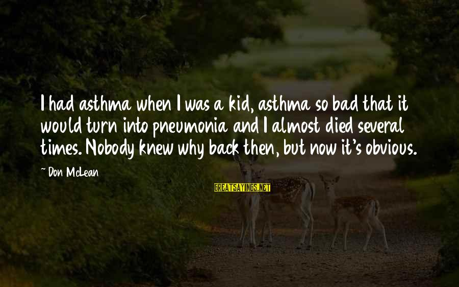 It's So Obvious Sayings By Don McLean: I had asthma when I was a kid, asthma so bad that it would turn