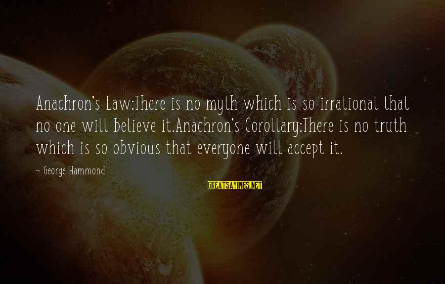It's So Obvious Sayings By George Hammond: Anachron's Law:There is no myth which is so irrational that no one will believe it.Anachron's