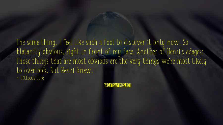 It's So Obvious Sayings By Pittacus Lore: The same thing. I feel like such a fool to discover it only now. So