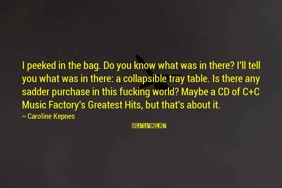 It's What I Do Sayings By Caroline Kepnes: I peeked in the bag. Do you know what was in there? I'll tell you