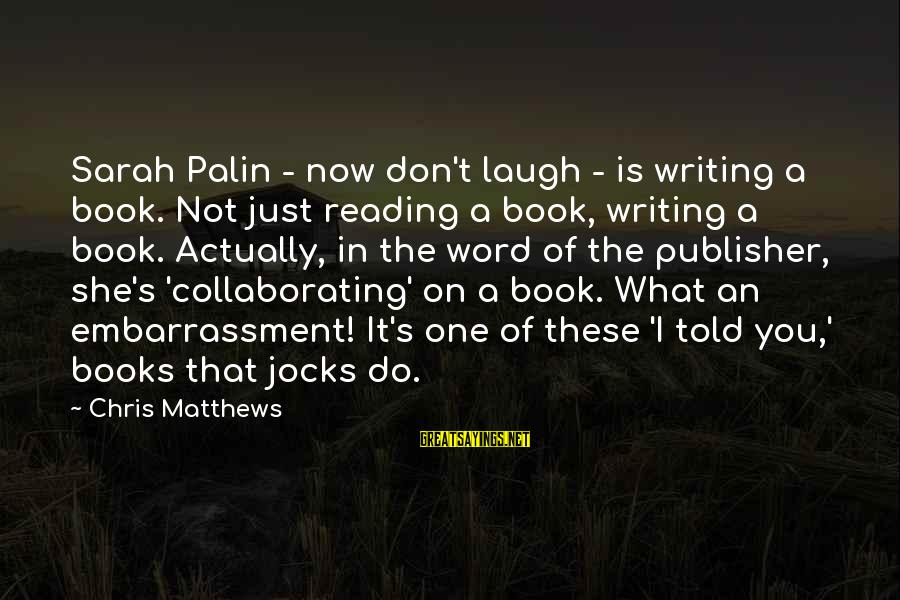 It's What I Do Sayings By Chris Matthews: Sarah Palin - now don't laugh - is writing a book. Not just reading a