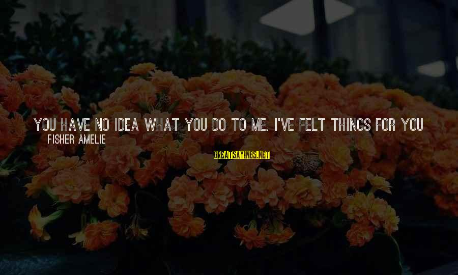 It's What I Do Sayings By Fisher Amelie: You have no idea what you do to me. I've felt things for you these