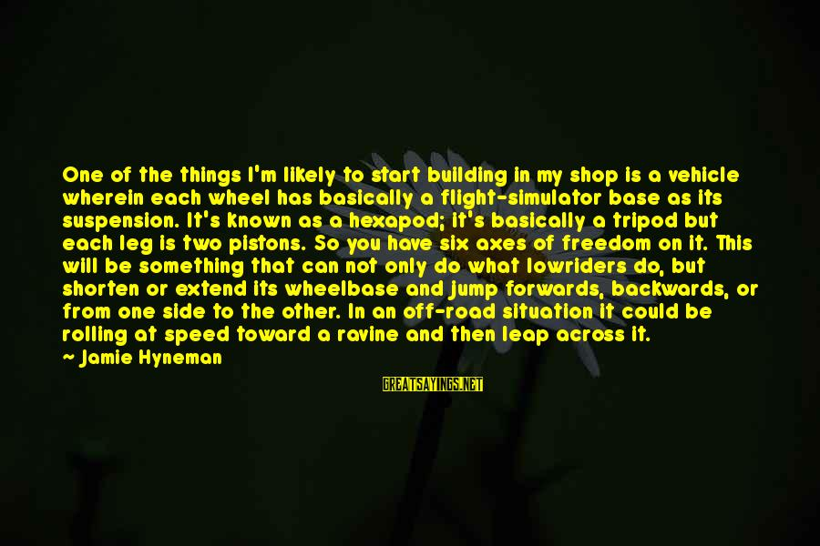 It's What I Do Sayings By Jamie Hyneman: One of the things I'm likely to start building in my shop is a vehicle