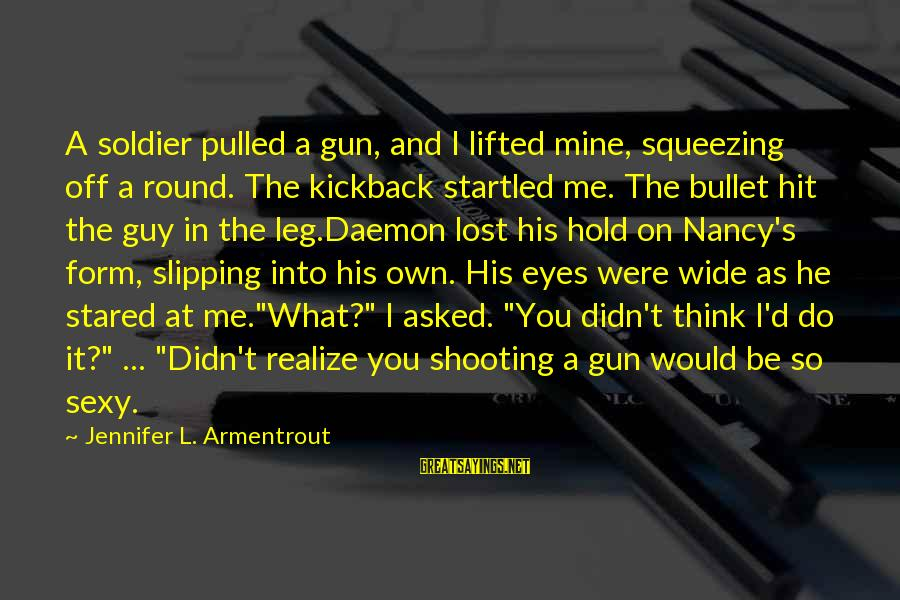 It's What I Do Sayings By Jennifer L. Armentrout: A soldier pulled a gun, and I lifted mine, squeezing off a round. The kickback