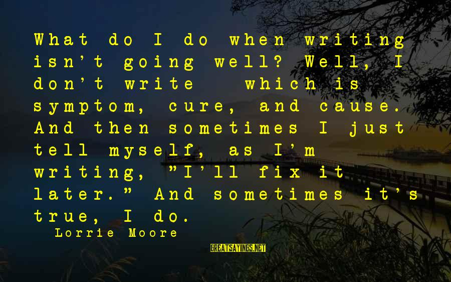 It's What I Do Sayings By Lorrie Moore: What do I do when writing isn't going well? Well, I don't write - which