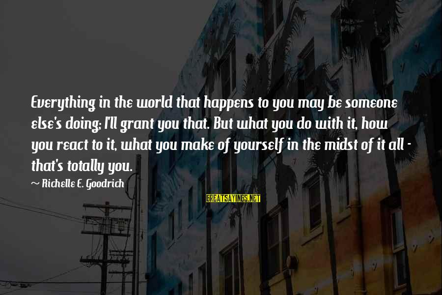 It's What I Do Sayings By Richelle E. Goodrich: Everything in the world that happens to you may be someone else's doing; I'll grant