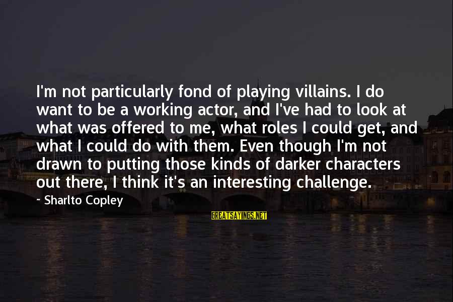 It's What I Do Sayings By Sharlto Copley: I'm not particularly fond of playing villains. I do want to be a working actor,