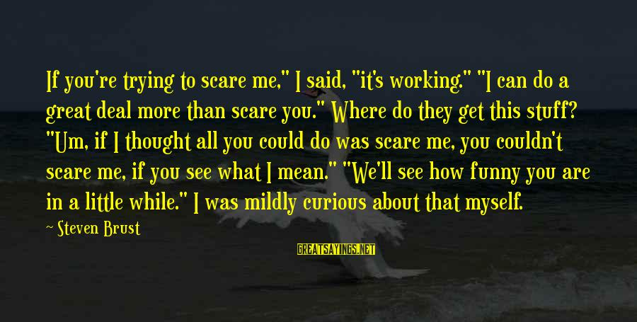 """It's What I Do Sayings By Steven Brust: If you're trying to scare me,"""" I said, """"it's working."""" """"I can do a great"""