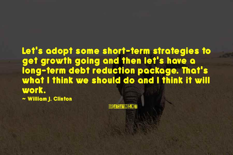 It's What I Do Sayings By William J. Clinton: Let's adopt some short-term strategies to get growth going and then let's have a long-term