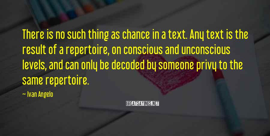 Ivan Angelo Sayings: There is no such thing as chance in a text. Any text is the result