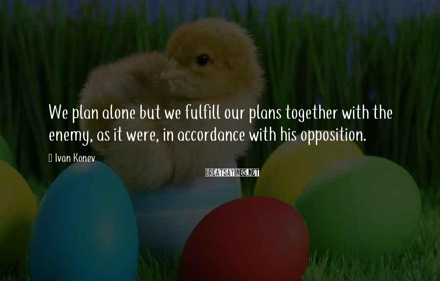Ivan Konev Sayings: We plan alone but we fulfill our plans together with the enemy, as it were,
