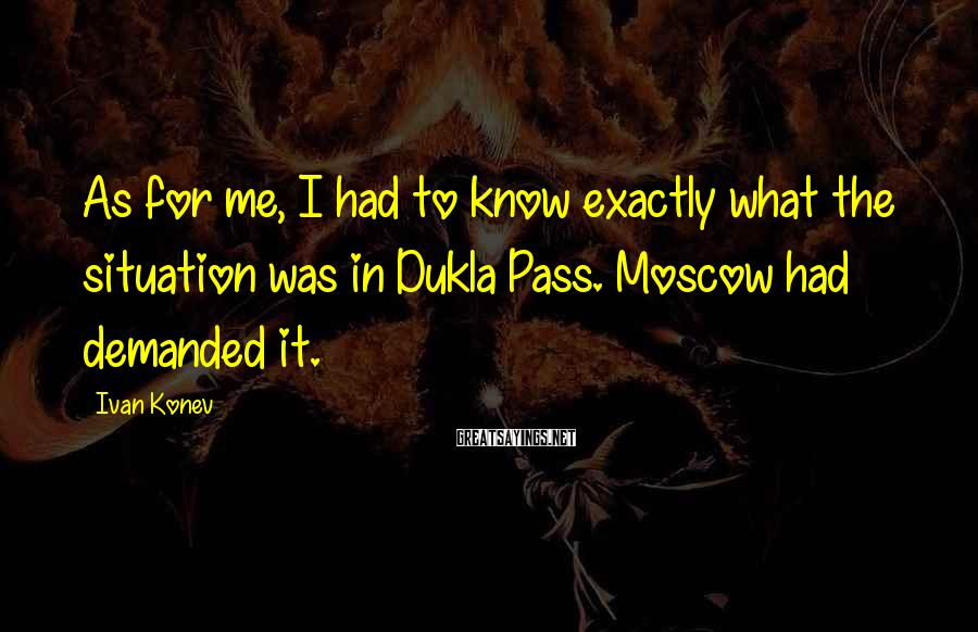 Ivan Konev Sayings: As for me, I had to know exactly what the situation was in Dukla Pass.