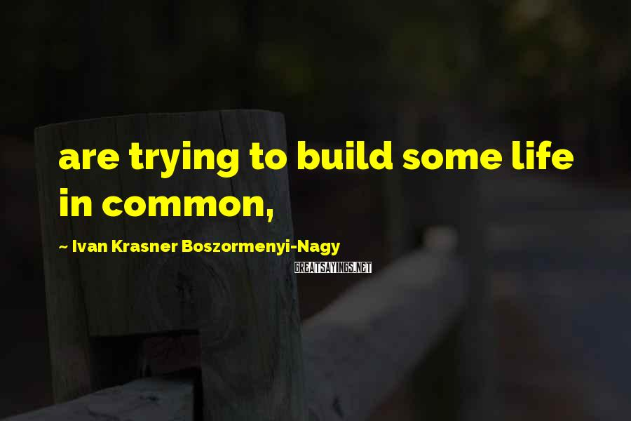 Ivan Krasner Boszormenyi-Nagy Sayings: are trying to build some life in common,