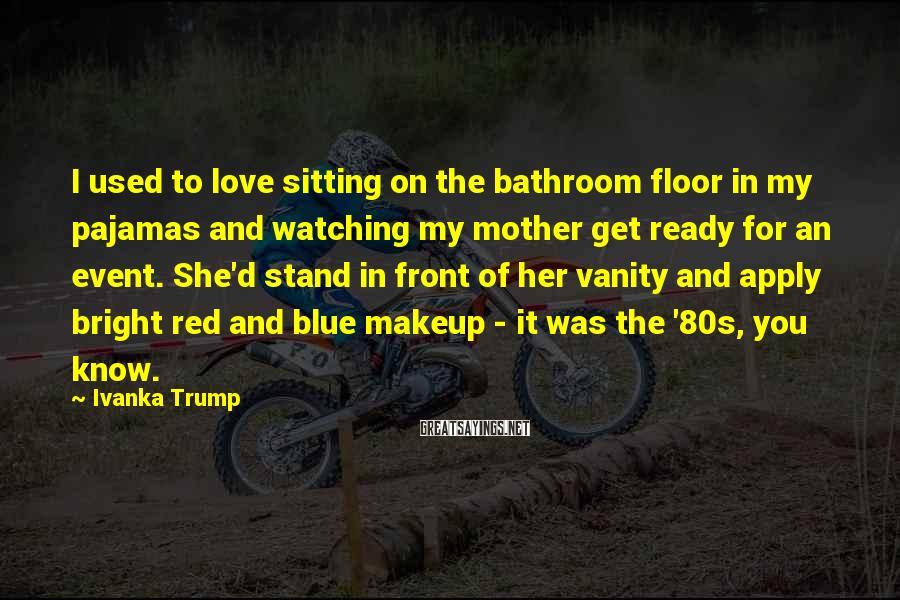 Ivanka Trump Sayings: I used to love sitting on the bathroom floor in my pajamas and watching my