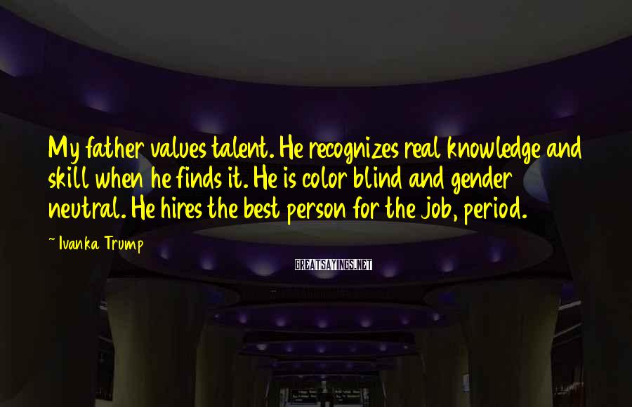 Ivanka Trump Sayings: My father values talent. He recognizes real knowledge and skill when he finds it. He