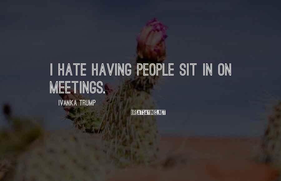 Ivanka Trump Sayings: I hate having people sit in on meetings.