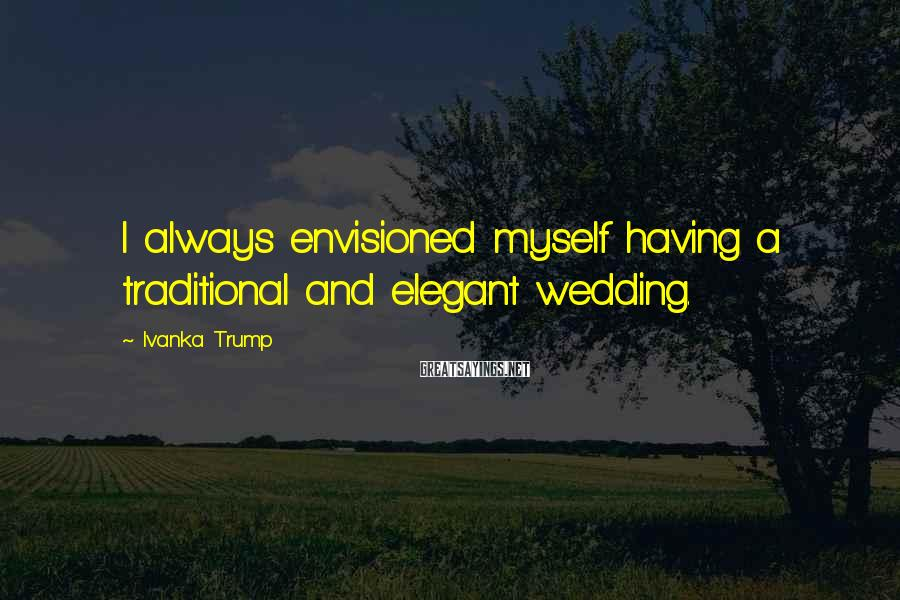 Ivanka Trump Sayings: I always envisioned myself having a traditional and elegant wedding.