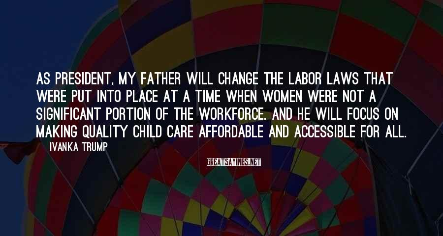 Ivanka Trump Sayings: As President, my father will change the labor laws that were put into place at