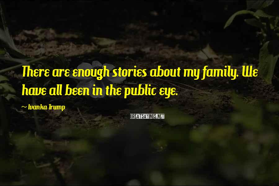 Ivanka Trump Sayings: There are enough stories about my family. We have all been in the public eye.