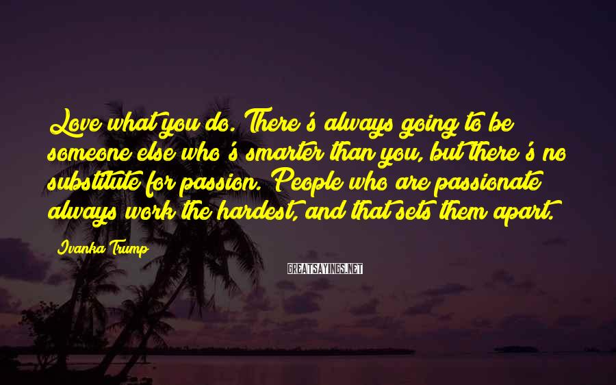 Ivanka Trump Sayings: Love what you do. There's always going to be someone else who's smarter than you,