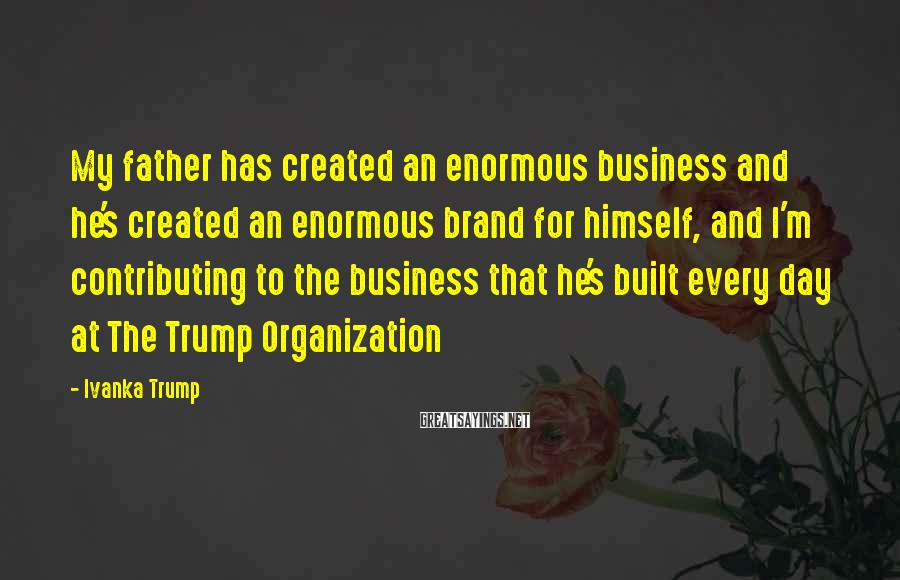 Ivanka Trump Sayings: My father has created an enormous business and he's created an enormous brand for himself,