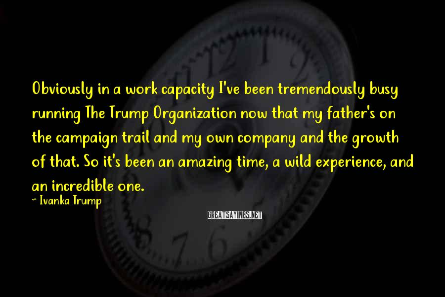 Ivanka Trump Sayings: Obviously in a work capacity I've been tremendously busy running The Trump Organization now that